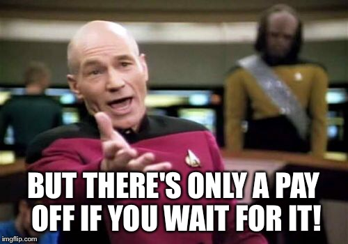 Picard Wtf Meme | BUT THERE'S ONLY A PAY OFF IF YOU WAIT FOR IT! | image tagged in memes,picard wtf | made w/ Imgflip meme maker
