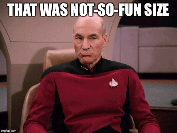 Picard Frowny Face | THAT WAS NOT-SO-FUN SIZE | image tagged in picard frowny face | made w/ Imgflip meme maker