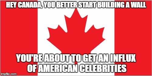Build a Wall, Au Canada |  HEY CANADA, YOU BETTER START BUILDING A WALL; YOU'RE ABOUT TO GET AN INFLUX OF AMERICAN CELEBRITIES | image tagged in build a wall | made w/ Imgflip meme maker