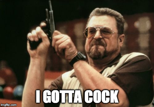 Am I The Only One Around Here Meme | I GOTTA COCK | image tagged in memes,am i the only one around here | made w/ Imgflip meme maker