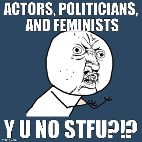 Y U No Meme | ACTORS, POLITICIANS, AND FEMINISTS Y U NO STFU?!? | image tagged in memes,y u no | made w/ Imgflip meme maker