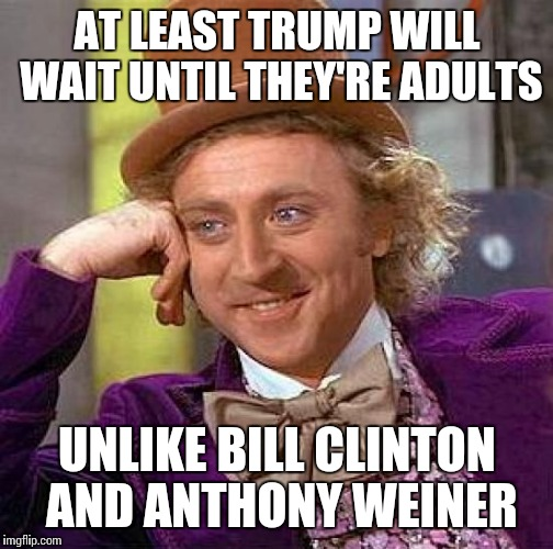 Creepy Condescending Wonka Meme | AT LEAST TRUMP WILL WAIT UNTIL THEY'RE ADULTS UNLIKE BILL CLINTON AND ANTHONY WEINER | image tagged in memes,creepy condescending wonka | made w/ Imgflip meme maker