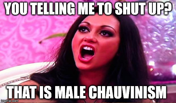 YOU TELLING ME TO SHUT UP? THAT IS MALE CHAUVINISM | made w/ Imgflip meme maker