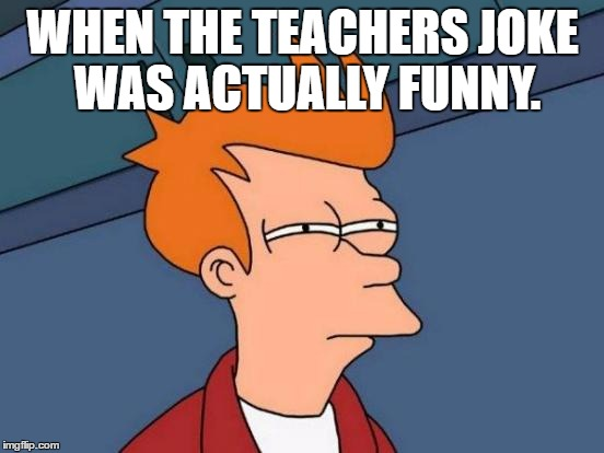 Futurama Fry | WHEN THE TEACHERS JOKE WAS ACTUALLY FUNNY. | image tagged in memes,futurama fry | made w/ Imgflip meme maker