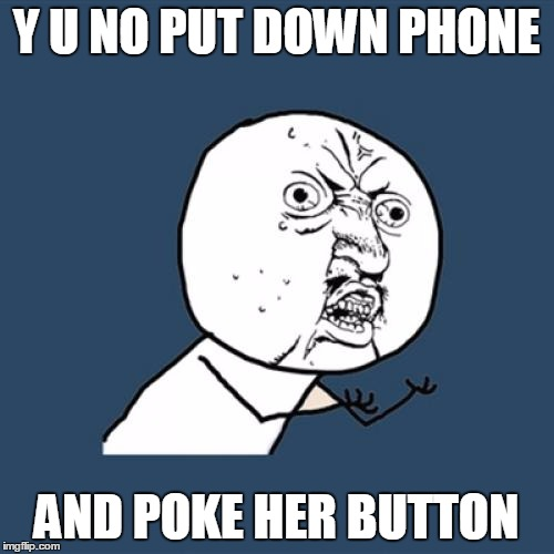 Y U No Meme | Y U NO PUT DOWN PHONE AND POKE HER BUTTON | image tagged in memes,y u no | made w/ Imgflip meme maker