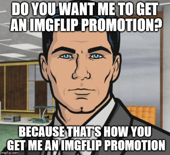 DO YOU WANT ME TO GET AN IMGFLIP PROMOTION? BECAUSE THAT'S HOW YOU GET ME AN IMGFLIP PROMOTION | made w/ Imgflip meme maker