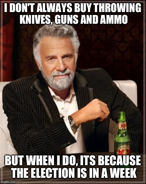 Prepare for fallout and mass anarchy  | I DON'T ALWAYS BUY THROWING KNIVES, GUNS AND AMMO BUT WHEN I DO, ITS BECAUSE THE ELECTION IS IN A WEEK | image tagged in memes,the most interesting man in the world | made w/ Imgflip meme maker