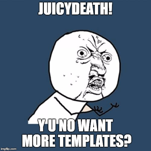 Y U No Meme | JUICYDEATH! Y U NO WANT MORE TEMPLATES? | image tagged in memes,y u no | made w/ Imgflip meme maker