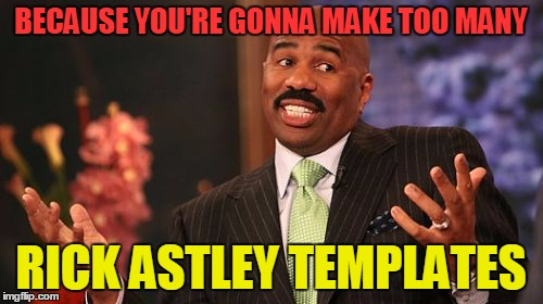 Steve Harvey Meme | BECAUSE YOU'RE GONNA MAKE TOO MANY RICK ASTLEY TEMPLATES | image tagged in memes,steve harvey | made w/ Imgflip meme maker