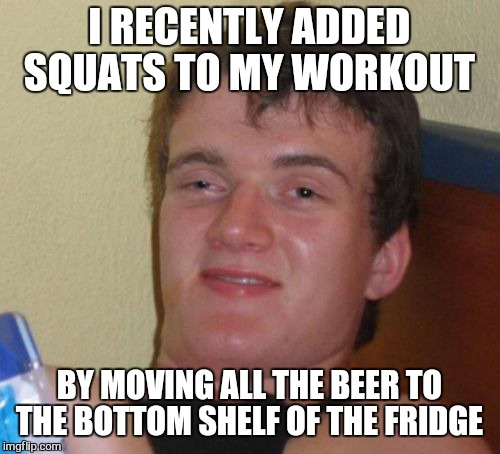 10 Guy Meme | I RECENTLY ADDED SQUATS TO MY WORKOUT BY MOVING ALL THE BEER TO THE BOTTOM SHELF OF THE FRIDGE | image tagged in memes,10 guy | made w/ Imgflip meme maker