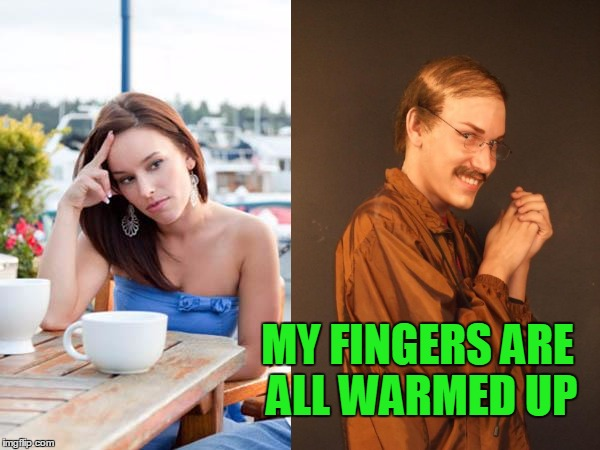 MY FINGERS ARE ALL WARMED UP | made w/ Imgflip meme maker