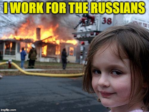 Disaster Girl Meme | I WORK FOR THE RUSSIANS | image tagged in memes,disaster girl | made w/ Imgflip meme maker