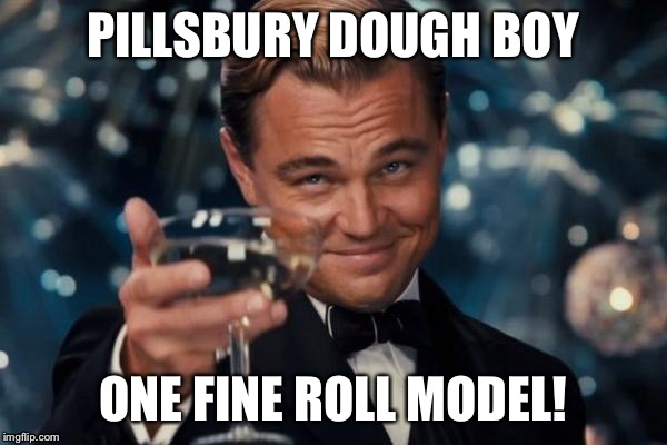 We all knead one ... | PILLSBURY DOUGH BOY ONE FINE ROLL MODEL! | image tagged in memes,leonardo dicaprio cheers,pillsbury doughboy | made w/ Imgflip meme maker