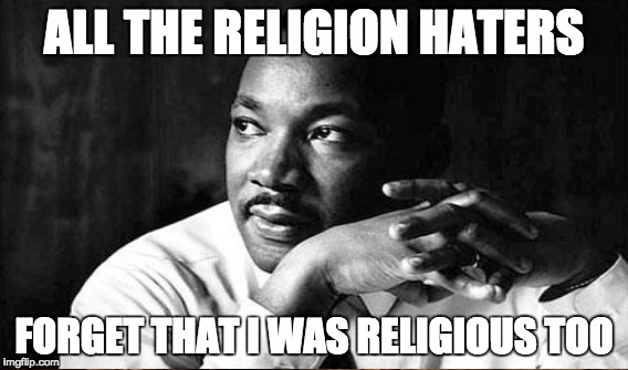 Personally, I'm a soft agnostic. But I support anyone who wants to believe in a higher power ... or not. | ALL THE RELIGION HATERS FORGET THAT I WAS RELIGIOUS TOO | image tagged in religion,anti-religion,atheism,agnostic,martin luther king jr | made w/ Imgflip meme maker