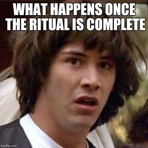 Conspiracy Keanu Meme | WHAT HAPPENS ONCE THE RITUAL IS COMPLETE | image tagged in memes,conspiracy keanu | made w/ Imgflip meme maker