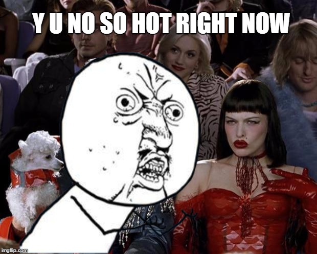 Y U NO SO HOT RIGHT NOW | made w/ Imgflip meme maker