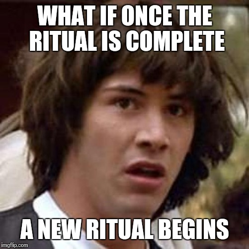 Conspiracy Keanu Meme | WHAT IF ONCE THE RITUAL IS COMPLETE A NEW RITUAL BEGINS | image tagged in memes,conspiracy keanu | made w/ Imgflip meme maker