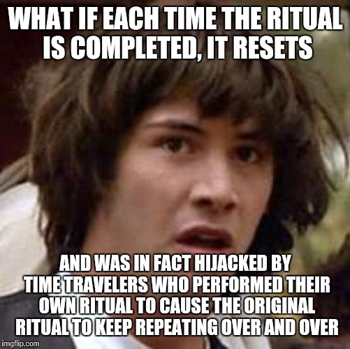 Conspiracy Keanu Meme | WHAT IF EACH TIME THE RITUAL IS COMPLETED, IT RESETS AND WAS IN FACT HIJACKED BY TIME TRAVELERS WHO PERFORMED THEIR OWN RITUAL TO CAUSE THE  | image tagged in memes,conspiracy keanu | made w/ Imgflip meme maker