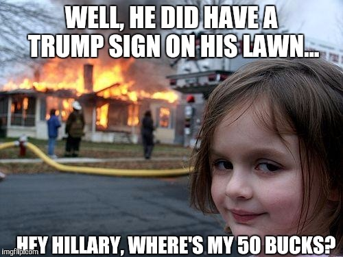 Disaster Girl Meme | WELL, HE DID HAVE A TRUMP SIGN ON HIS LAWN... HEY HILLARY, WHERE'S MY 50 BUCKS? | image tagged in memes,disaster girl | made w/ Imgflip meme maker