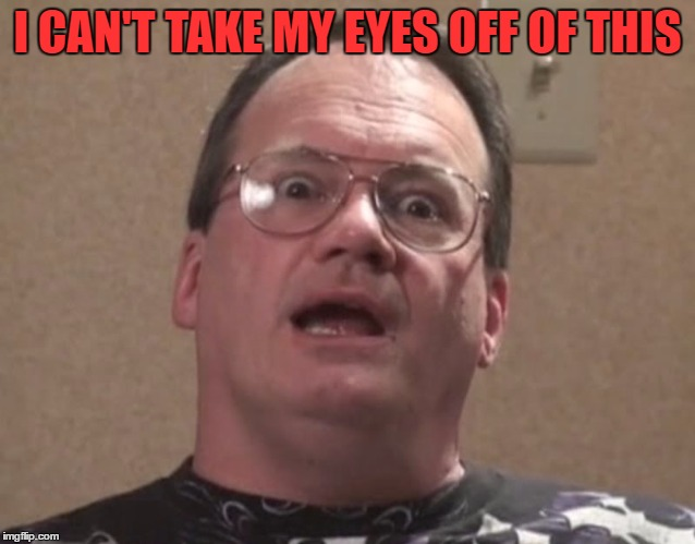 jim cornette 2 | I CAN'T TAKE MY EYES OFF OF THIS | image tagged in jim cornette 2 | made w/ Imgflip meme maker