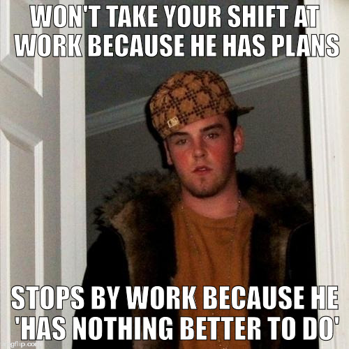 duuuuhhh . . . wait what was i doing again? | WON'T TAKE YOUR SHIFT AT WORK BECAUSE HE HAS PLANS STOPS BY WORK BECAUSE HE 'HAS NOTHING BETTER TO DO' | image tagged in memes,scumbag steve | made w/ Imgflip meme maker