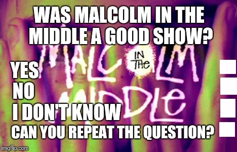 Question | WAS MALCOLM IN THE MIDDLE A GOOD SHOW? YES NO I DON'T KNOW CAN YOU REPEAT THE QUESTION? | image tagged in memes,lyrics | made w/ Imgflip meme maker