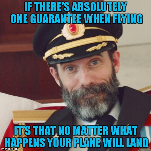 One way or another....guaranteed! |  IF THERE'S ABSOLUTELY ONE GUARANTEE WHEN FLYING; IT'S THAT NO MATTER WHAT HAPPENS YOUR PLANE WILL LAND | image tagged in captain obvious,memes,flying,obvious,funny | made w/ Imgflip meme maker