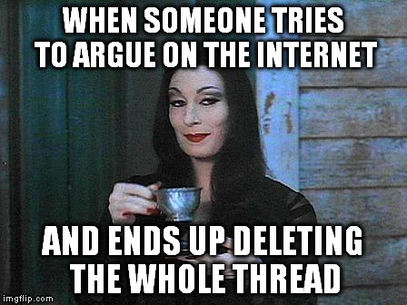 We win :D | WHEN SOMEONE TRIES TO ARGUE ON THE INTERNET AND ENDS UP DELETING THE WHOLE THREAD | image tagged in morticia drinking tea,memes,argument,fail,run away | made w/ Imgflip meme maker