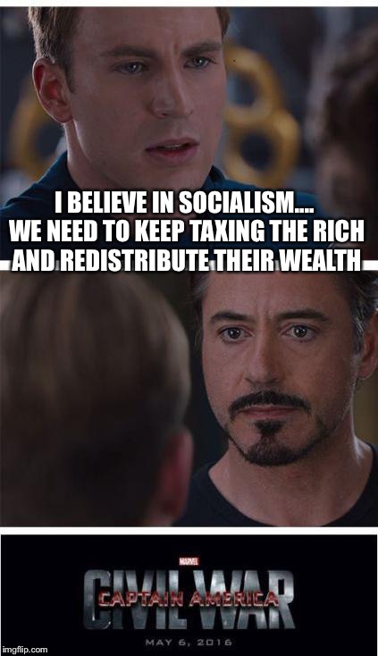 Marvel Civil War 1 Meme | I BELIEVE IN SOCIALISM.... WE NEED TO KEEP TAXING THE RICH AND REDISTRIBUTE THEIR WEALTH | image tagged in memes,marvel civil war 1 | made w/ Imgflip meme maker