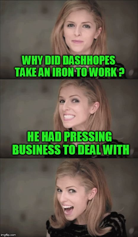 To the hard working  DASHHOPES! | WHY DID DASHHOPES TAKE AN IRON TO WORK ? HE HAD PRESSING BUSINESS TO DEAL WITH | image tagged in memes,bad pun anna kendrick | made w/ Imgflip meme maker