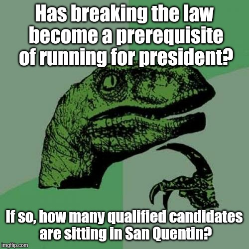 Philosoraptor | Has breaking the law become a prerequisite of running for president? If so, how many qualified candidates are sitting in San Quentin? | image tagged in memes,philosoraptor | made w/ Imgflip meme maker