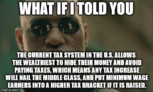 Matrix Morpheus Meme | WHAT IF I TOLD YOU THE CURRENT TAX SYSTEM IN THE U.S. ALLOWS THE WEALTHIEST TO HIDE THEIR MONEY AND AVOID PAYING TAXES, WHICH MEANS ANY TAX  | image tagged in memes,matrix morpheus | made w/ Imgflip meme maker