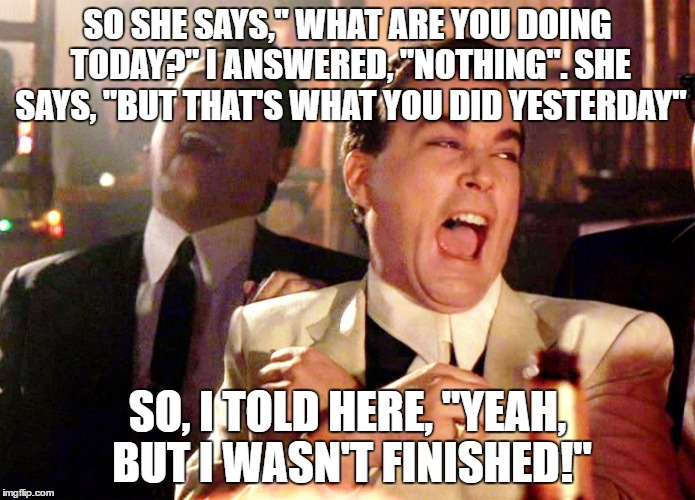 "Good Fellas Hilarious Meme | SO SHE SAYS,"" WHAT ARE YOU DOING TODAY?"" I ANSWERED, ""NOTHING"". SHE SAYS, ""BUT THAT'S WHAT YOU DID YESTERDAY"" SO, I TOLD HERE, ""YEAH, BUT I  