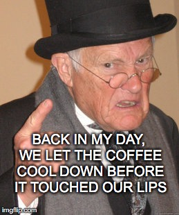 Back In My Day Meme | BACK IN MY DAY, WE LET THE COFFEE COOL DOWN BEFORE IT TOUCHED OUR LIPS | image tagged in memes,back in my day | made w/ Imgflip meme maker