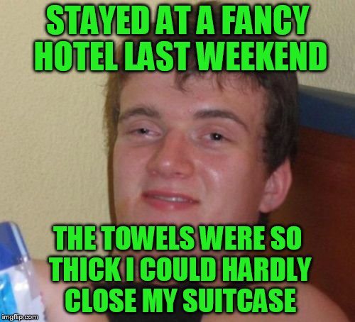 10 Guy Meme | STAYED AT A FANCY HOTEL LAST WEEKEND THE TOWELS WERE SO THICK I COULD HARDLY CLOSE MY SUITCASE | image tagged in memes,10 guy | made w/ Imgflip meme maker