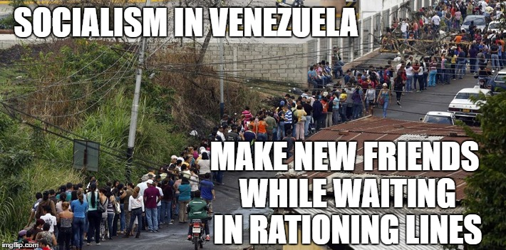 Socialism's latest failure on the planet | SOCIALISM IN VENEZUELA MAKE NEW FRIENDS WHILE WAITING IN RATIONING LINES | image tagged in hillary clinton,socialism,donald trump,election 2016,memes,political meme | made w/ Imgflip meme maker