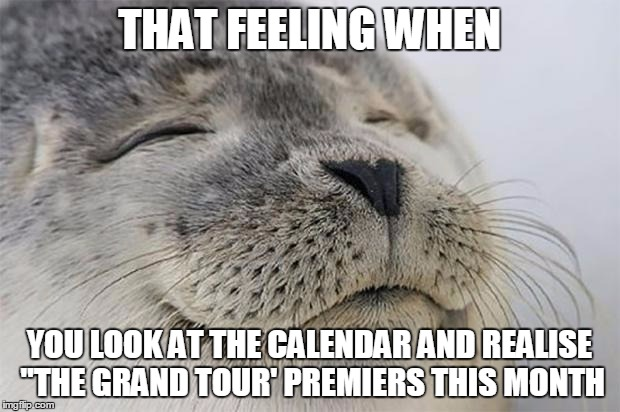 "Satisfied Seal Meme | THAT FEELING WHEN YOU LOOK AT THE CALENDAR AND REALISE ""THE GRAND TOUR' PREMIERS THIS MONTH 
