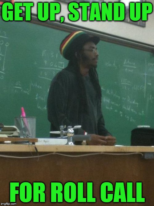 Rasta Science Teacher | GET UP, STAND UP FOR ROLL CALL | image tagged in memes,rasta science teacher | made w/ Imgflip meme maker