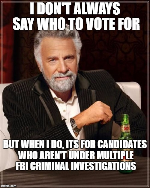 The Most Interesting Man In The World Meme | I DON'T ALWAYS SAY WHO TO VOTE FOR BUT WHEN I DO, ITS FOR CANDIDATES WHO AREN'T UNDER MULTIPLE FBI CRIMINAL INVESTIGATIONS | image tagged in memes,the most interesting man in the world | made w/ Imgflip meme maker