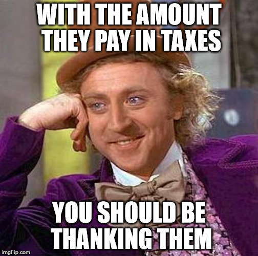 Creepy Condescending Wonka Meme | WITH THE AMOUNT THEY PAY IN TAXES YOU SHOULD BE THANKING THEM | image tagged in memes,creepy condescending wonka | made w/ Imgflip meme maker