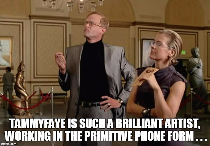 TAMMYFAYE IS SUCH A BRILLIANT ARTIST, WORKING IN THE PRIMITIVE PHONE FORM . . . | made w/ Imgflip meme maker
