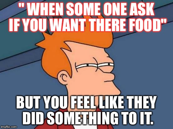 "Futurama Fry Meme | "" WHEN SOME ONE ASK IF YOU WANT THERE FOOD"" BUT YOU FEEL LIKE THEY DID SOMETHING TO IT. 