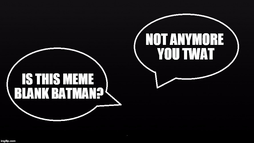 NOT ANYMORE YOU TWAT IS THIS MEME BLANK BATMAN? | made w/ Imgflip meme maker