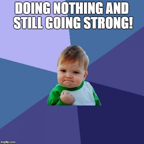 Success Kid Meme | DOING NOTHING AND STILL GOING STRONG! | image tagged in memes,success kid | made w/ Imgflip meme maker