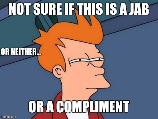 NOT SURE IF THIS IS A JAB OR A COMPLIMENT OR NEITHER... | image tagged in memes,futurama fry | made w/ Imgflip meme maker