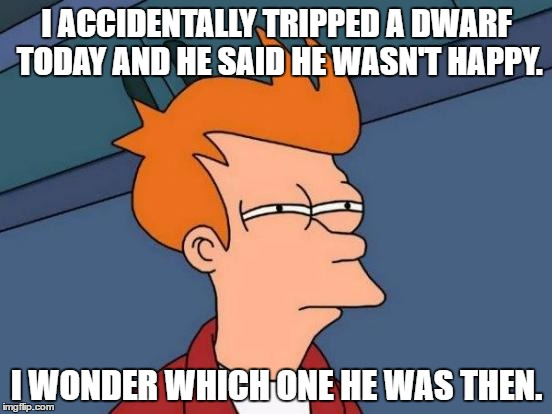 Futurama Fry | I ACCIDENTALLY TRIPPED A DWARF TODAY AND HE SAID HE WASN'T HAPPY. I WONDER WHICH ONE HE WAS THEN. | image tagged in memes,futurama fry | made w/ Imgflip meme maker