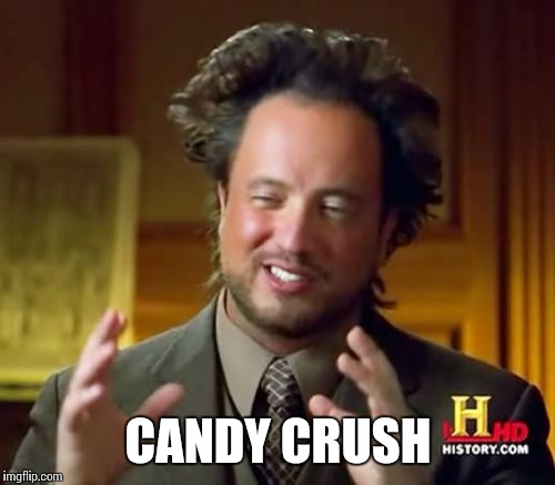 Ancient Aliens Meme | CANDY CRUSH | image tagged in memes,ancient aliens | made w/ Imgflip meme maker