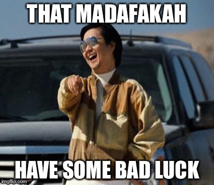 THAT MADAFAKAH HAVE SOME BAD LUCK | made w/ Imgflip meme maker