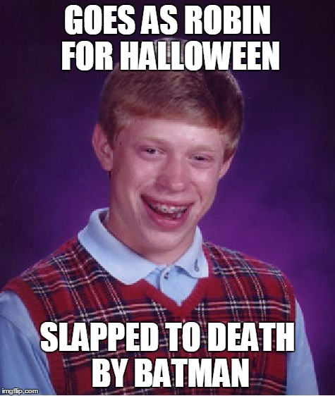 Bad Luck Brian Meme | GOES AS ROBIN FOR HALLOWEEN SLAPPED TO DEATH BY BATMAN | image tagged in memes,bad luck brian | made w/ Imgflip meme maker