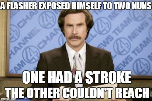 News Just In | A FLASHER EXPOSED HIMSELF TO TWO NUNS ONE HAD A STROKE THE OTHER COULDN'T REACH | image tagged in meme,nuns,ron burgundy | made w/ Imgflip meme maker